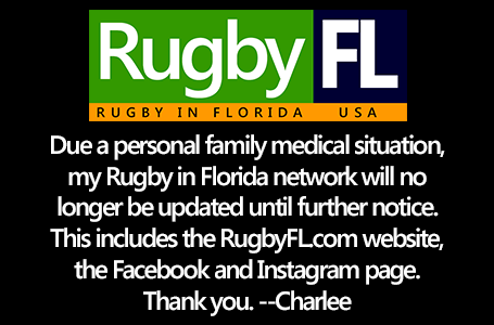 Due a personal family medical situation, my Rugby in Florida network will no longer be updated until further notice. This includes the RugbyFL.com website, the Facebook and Instagram page. Thank you. --Charlee